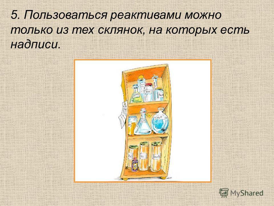 5. Пользоваться реактивами можно только из тех склянок, на которых есть надписи.
