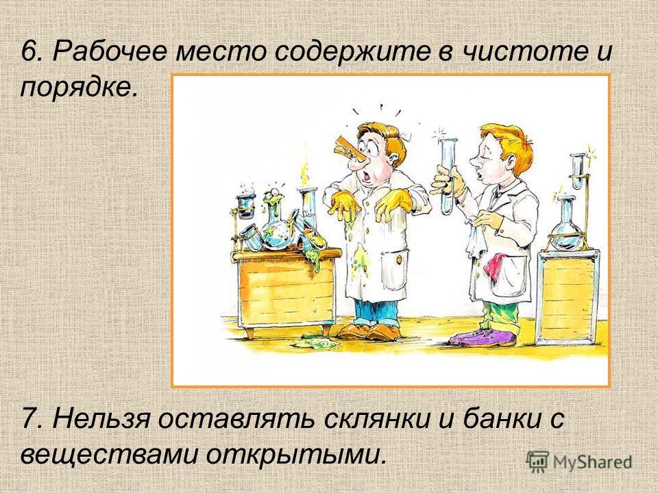 6. Рабочее место содержите в чистоте и порядке. 7. Нельзя оставлять склянки и банки с веществами открытыми.