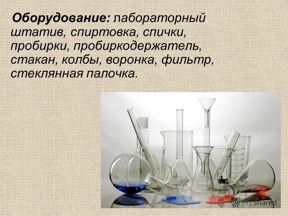 Оборудование: лабораторный штатив, спиртовка, спички, пробирки, пробиркодержатель, стакан, колбы, воронка, фильтр, стеклянная палочка.