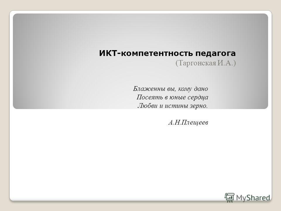 ИКТ-компетентность педагога (Таргонская И.А.) Блаженны вы, кому дано Посеять в юные сердца Любви и истины зерно. А.Н.Плещеев