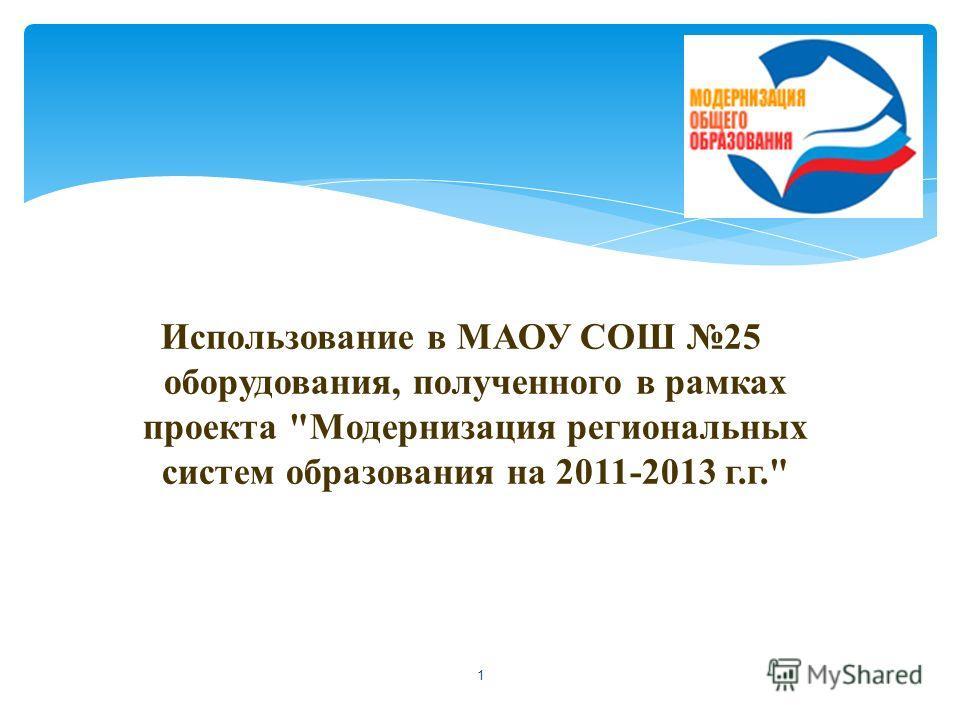 Использование в МАОУ СОШ 25 оборудования, полученного в рамках проекта Модернизация региональных систем образования на 2011-2013 г.г. 1