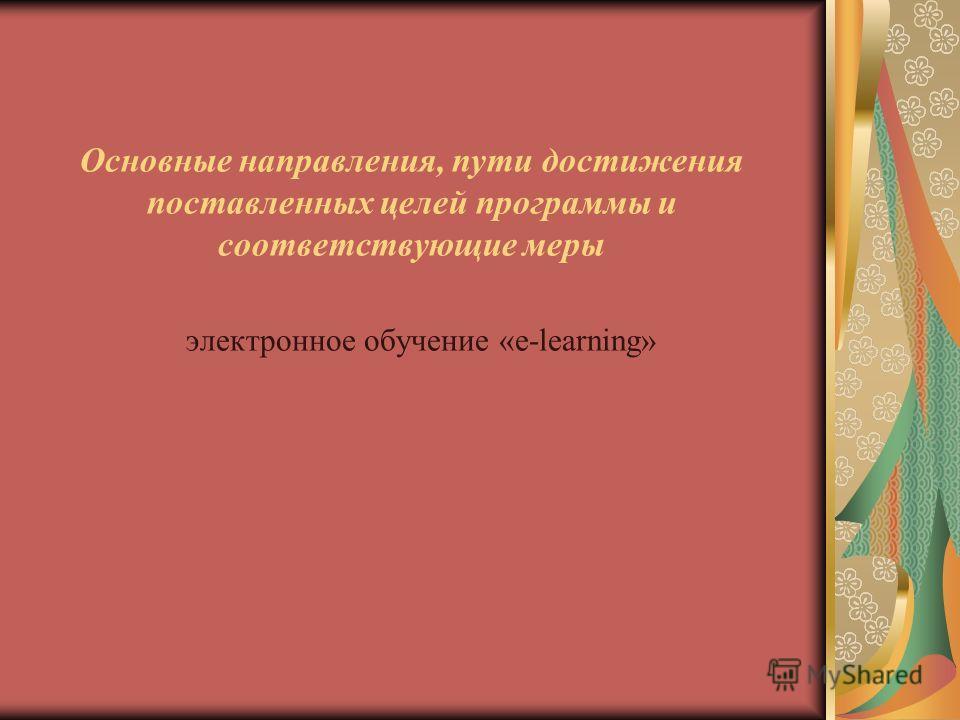 Основные направления, пути достижения поставленных целей программы и соответствующие меры электронное обучение «e-learning»