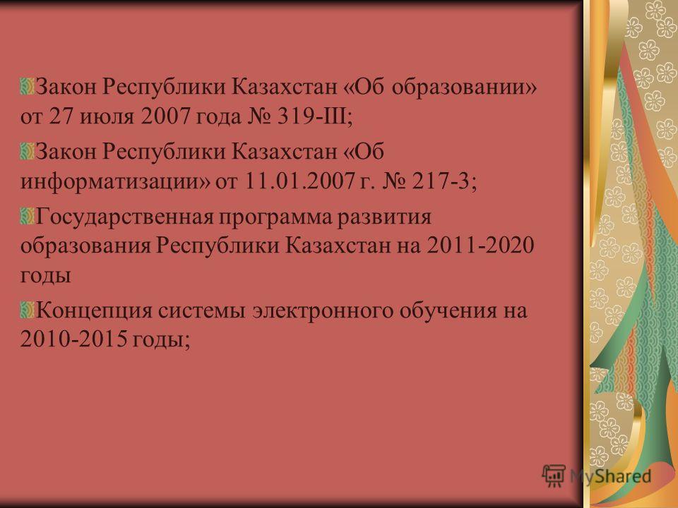 НОРМАТИВНАЯ ПРАВОВОЕ ОБЕСПЕЧЕНИЕ Закон Республики Казахстан «Об образовании» от 27 июля 2007 года 319-III; Закон Республики Казахстан «Об информатизации» от 11.01.2007 г. 217-3; Государственная программа развития образования Республики Казахстан на 2