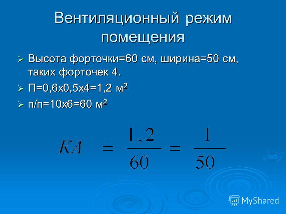 Вентиляционный режим помещения Высота форточки=60 см, ширина=50 см, таких форточек 4. П=0,6 х 0,5 х 4=1,2 м 2 п/п=10 х 6=60 м 2
