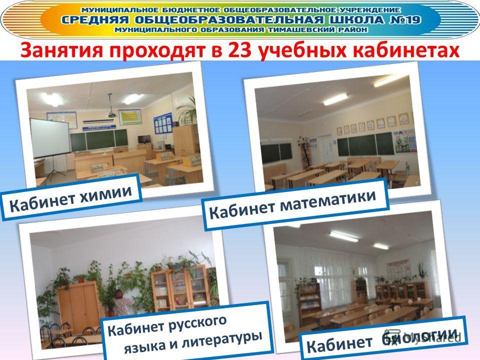 Занятия проходят в 23 учебных кабинетах Кабинет математики Кабинет химии Кабинет биологии Кабинет русского языка и литературы