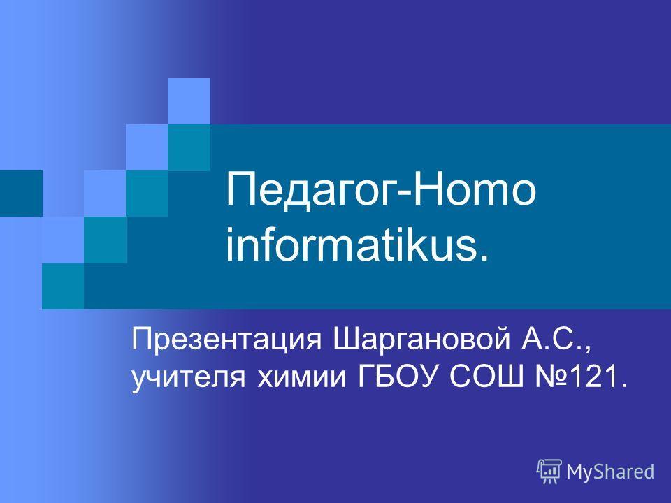 Педагог-Homo informatikus. Презентация Шаргановой А.С., учителя химии ГБОУ СОШ 121.