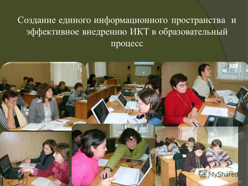 Создание единого информационного пространства и эффективное внедрению ИКТ в образовательный процесс 37