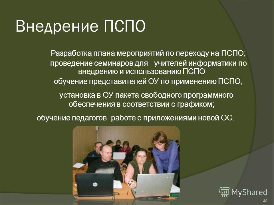 Внедрение ПСПО Разработка плана мероприятий по переходу на ПСПО; проведение семинаров для учителей информатики по внедрению и использованию ПСПО обучение представителей ОУ по применению ПСПО; установка в ОУ пакета свободного программного обеспечения