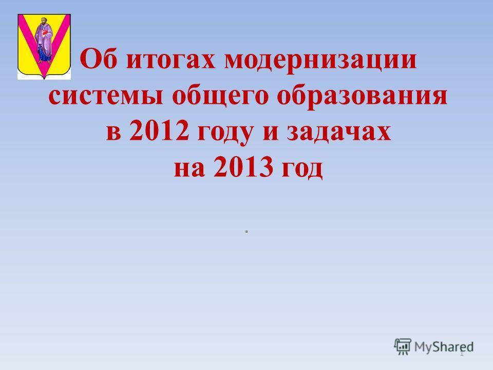 Об итогах модернизации системы общего образования в 2012 году и задачах на 2013 год 1.