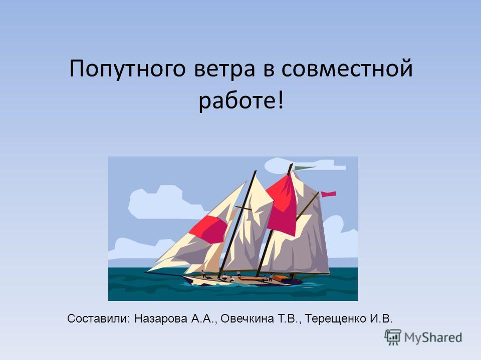Попутного ветра в совместной работе! Составили: Назарова А.А., Овечкина Т.В., Терещенко И.В.