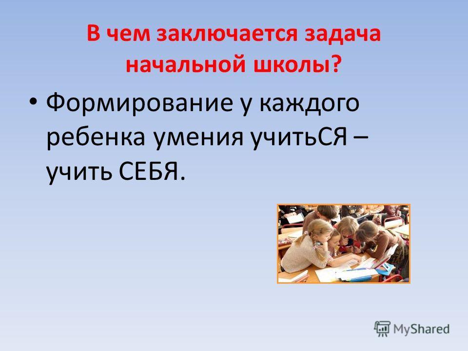 В чем заключается задача начальной школы? Формирование у каждого ребенка умения учитьСЯ – учить СЕБЯ.