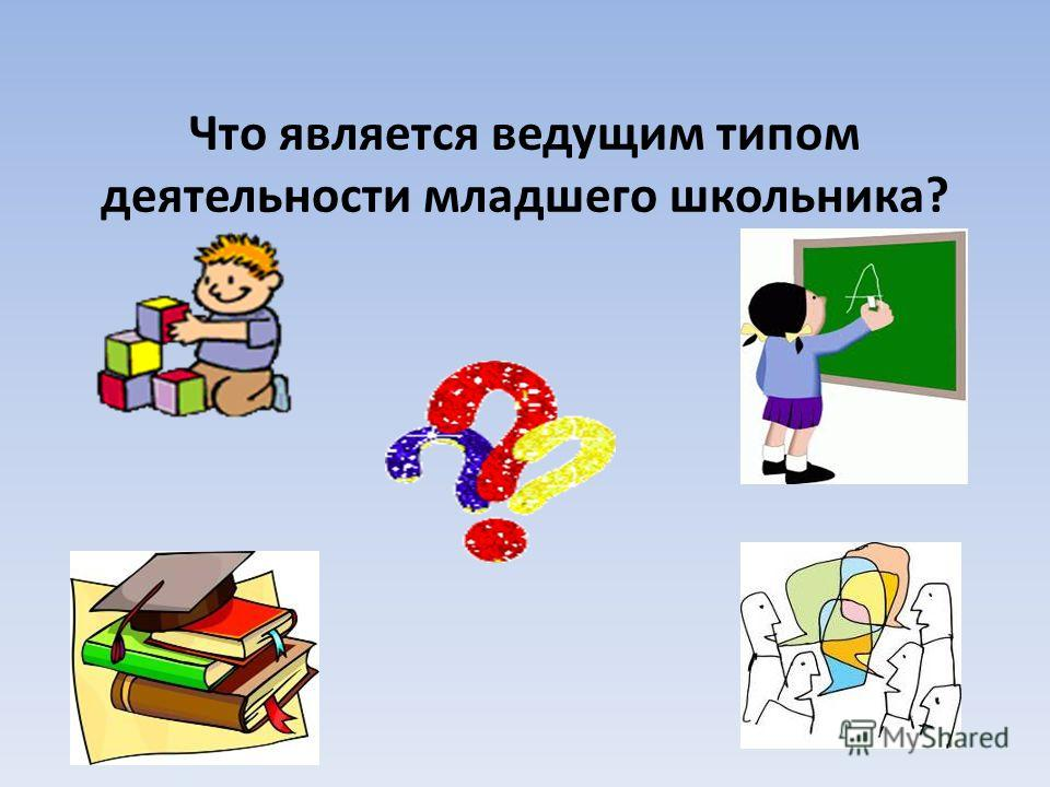 Что является ведущим типом деятельности младшего школьника?