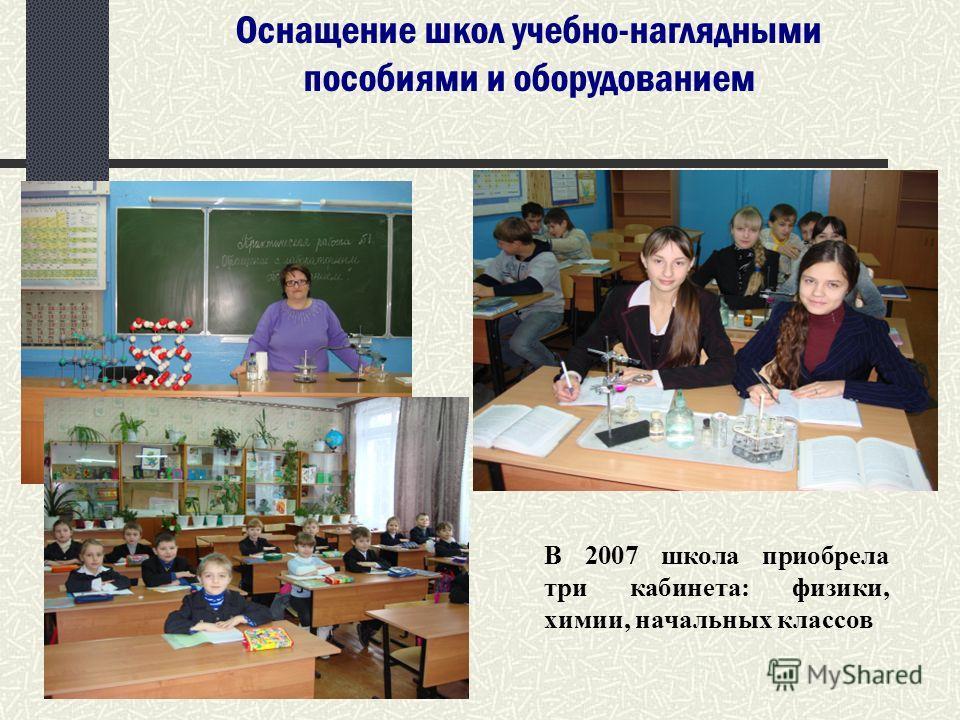 Оснащение школ учебно-наглядными пособиями и оборудованием В 2007 школа приобрела три кабинета: физики, химии, начальных классов