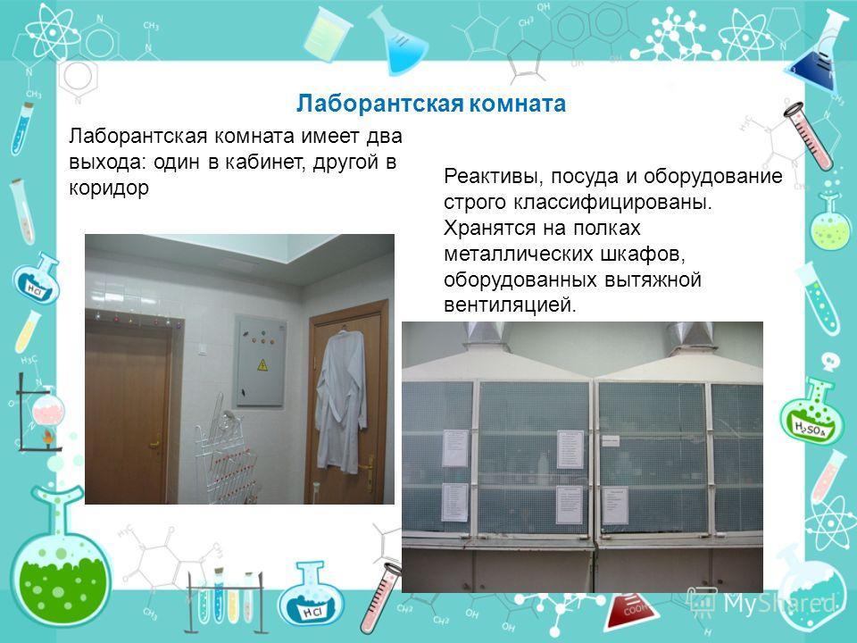 Лаборантская комната Лаборантская комната имеет два выхода: один в кабинет, другой в коридор Реактивы, посуда и оборудование строго классифицированы. Хранятся на полках металлических шкафов, оборудованных вытяжной вентиляцией.