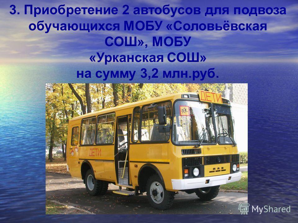 3. Приобретение 2 автобусов для подвоза обучающихся МОБУ «Соловьёвская СОШ», МОБУ «Урканская СОШ» на сумму 3,2 млн.руб.