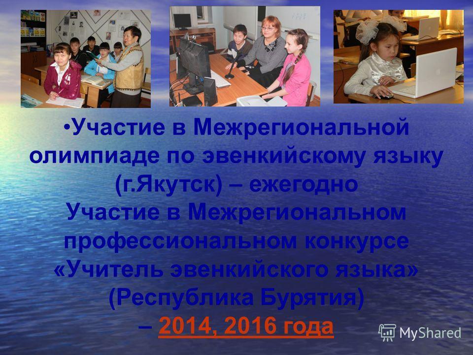 Участие в Межрегиональной олимпиаде по эвенкийскому языку (г.Якутск) – ежегодно Участие в Межрегиональном профессиональном конкурсе «Учитель эвенкийского языка» (Республика Бурятия) – 2014, 2016 года