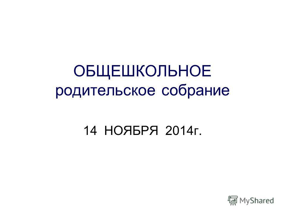 ОБЩЕШКОЛЬНОЕ родительское собрание 14 НОЯБРЯ 2014 г.