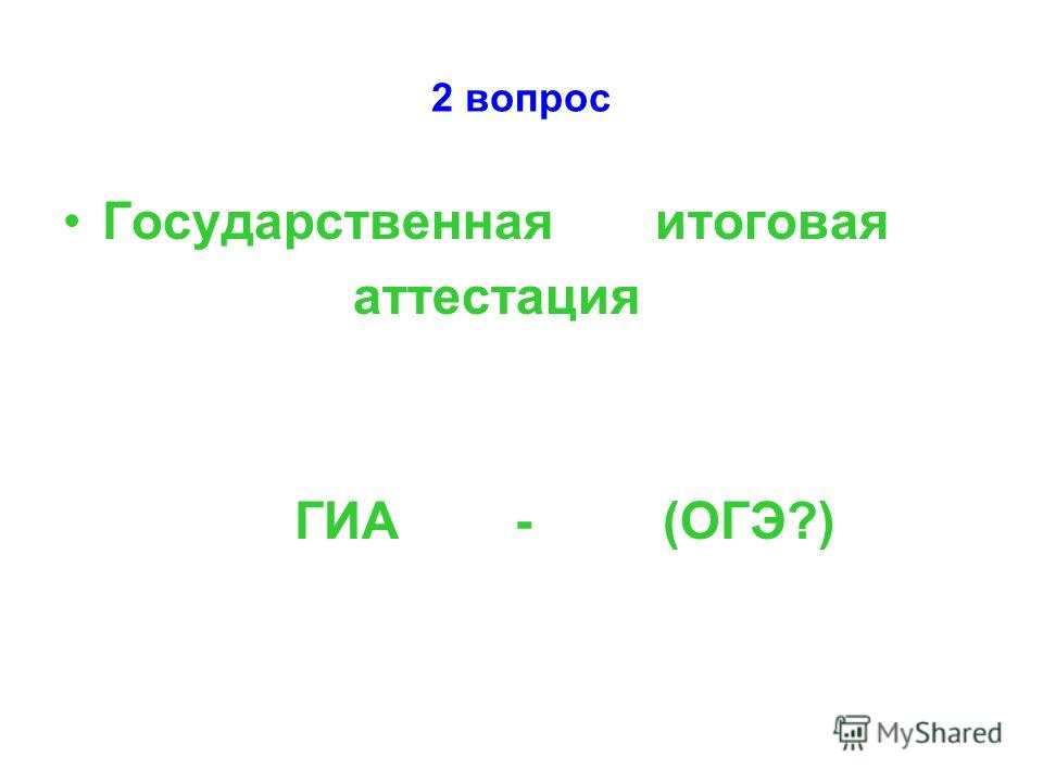 2 вопрос Государственная итоговая аттестация ГИА - (ОГЭ?)