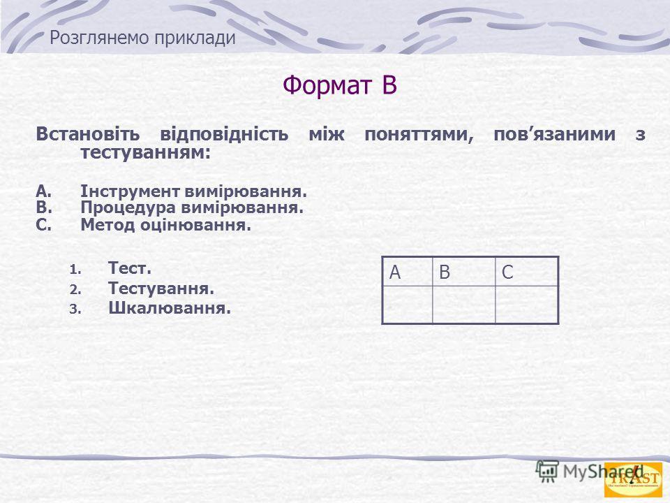 Формат B Встановіть відповідність між понятиями, повязаними з тестуванням: A.Інструмент вимірювання. B.Процедура вимірювання. C.Метод оцінювання. 1. Тест. 2. Тестування. 3. Шкалювання. АВС Розглянемо приклади