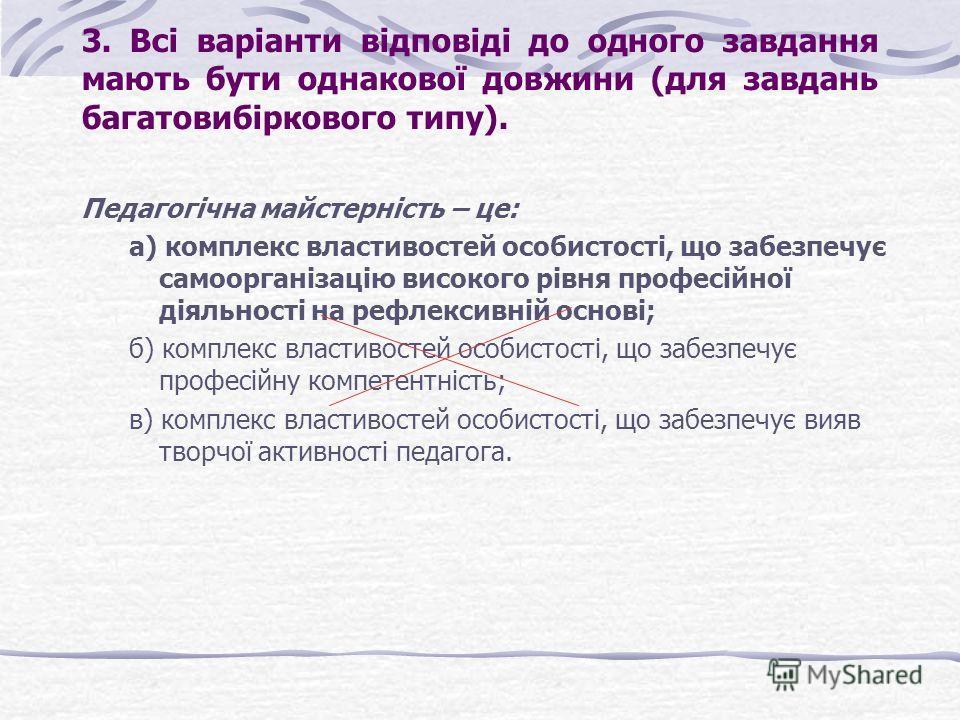 3. Всі варіанти відповіді до одного завдання мають бути однакової довжини (для завдань багатовибіркового типу). Педагогічна майстерність – це: а) комплекс властивостей особистості, що забезпечує самоорганізацію високого рівня професійної діяльності н