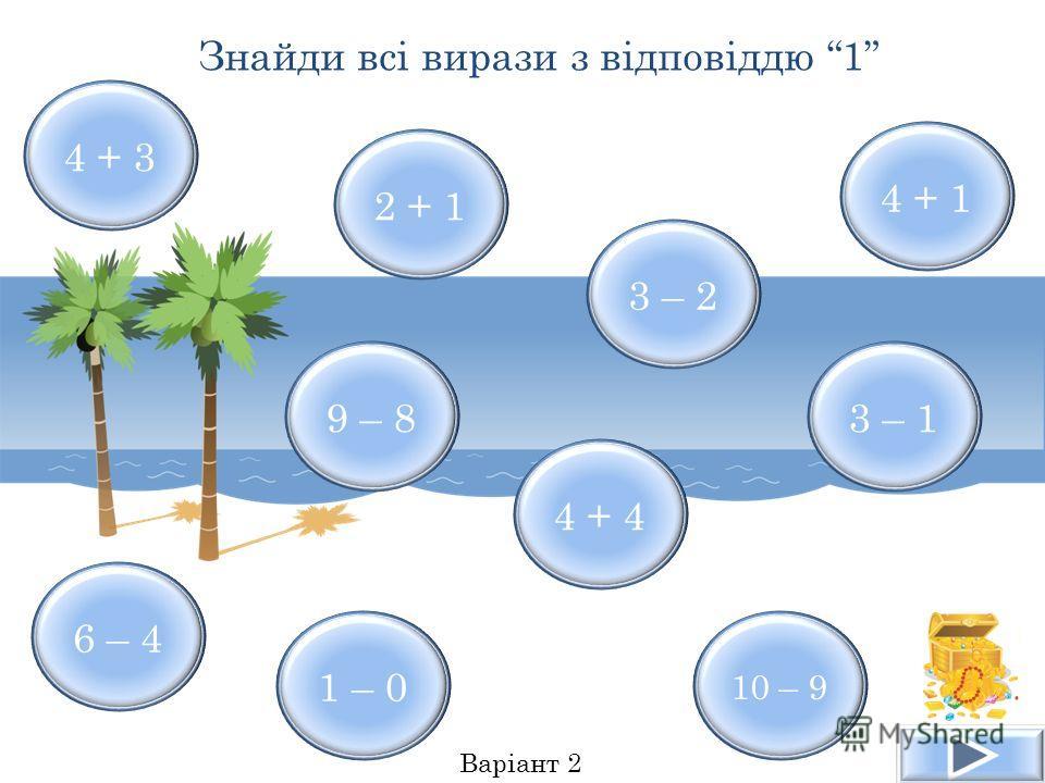 4 + 3 4 + 1 6 – 4 10 – 9 3 – 2 9 – 8 1 – 0 4 + 4 2 + 1 3 – 1 Знайди всі вирази з відповіддю 1 Варіант 2