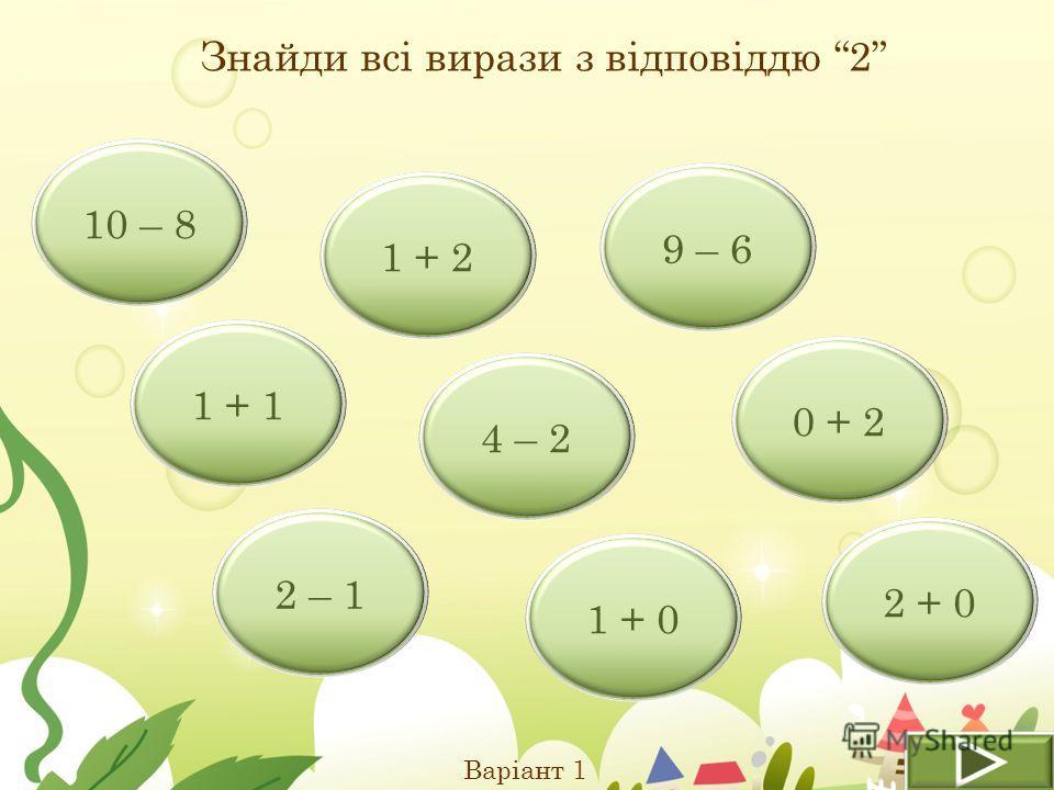 Знайди всі вирази з відповіддю 2 Варіант 1 1 + 1 2 – 1 1 + 2 10 – 8 4 – 2 9 – 6 2 + 0 1 + 0 0 + 2