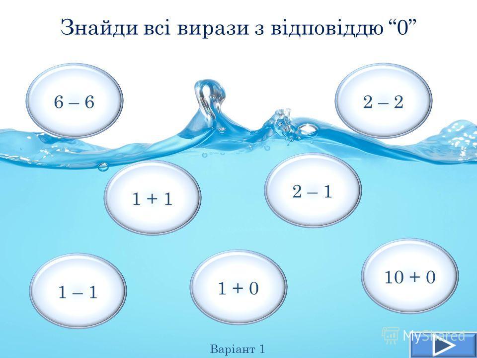 Знайди всі вирази з відповіддю 0 Варіант 1 1 + 1 1 – 1 6 – 6 2 – 1 2 – 2 10 + 0 1 + 0