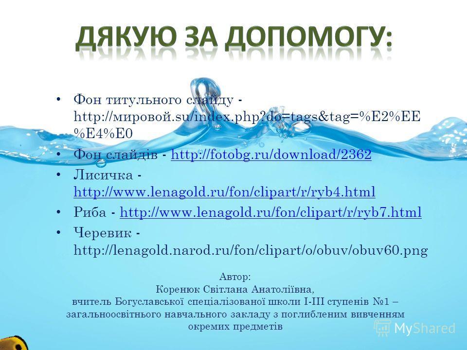 Фон титульного слайду - http://мировой.su/index.php?do=tags&tag=%E2%EE %E4%E0 Фон слайдів - http://fotobg.ru/download/2362http://fotobg.ru/download/2362 Лисичка - http://www.lenagold.ru/fon/clipart/r/ryb4. html http://www.lenagold.ru/fon/clipart/r/ry