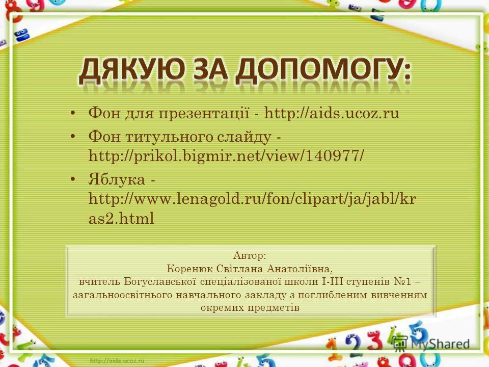 Фон для презентації - http://aids.ucoz.ru Фон титульного слайду - http://prikol.bigmir.net/view/140977/ Яблука - http://www.lenagold.ru/fon/clipart/ja/jabl/kr as2. html Автор: Коренюк Світлана Анатоліївна, вчитель Богуславської спеціалізованої школи