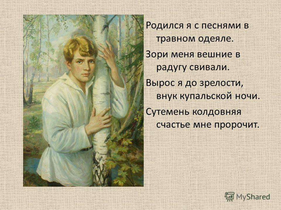 Родился я с песнями в травном одеяле. Зори меня вешние в радугу свивали. Вырос я до зрелости, внук купальской ночи. Сутемень колдовняя счастье мне пророчит.