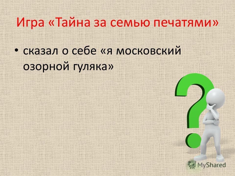 Игра «Тайна за семью печатями» сказал о себе «я московский озорной гуляка»