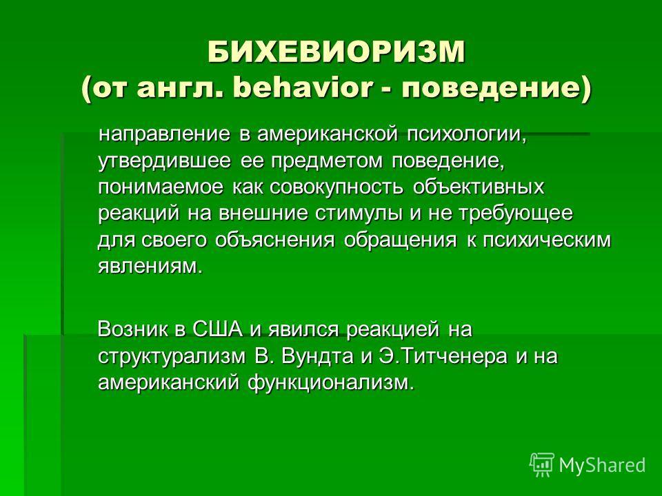 БИХЕВИОРИЗМ (от англ. behavior - поведение) направление в американской психологии, утвердившее ее предметом поведение, понимаемое как совокупность объективных реакций на внешние стимулы и не требующее для своего объяснения обращения к психическим явл