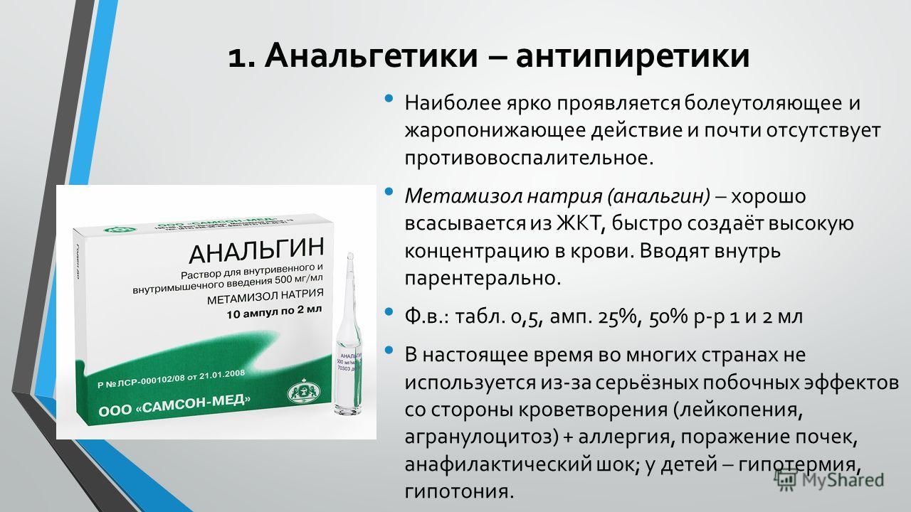 1. Анальгетики – антипиретики Наиболее ярко проявляется болеутоляющее и жаропонижающее действие и почти отсутствует противовоспалительное. Метамизол натрия (анальгин) – хорошо всасывается из ЖКТ, быстро создаёт высокую концентрацию в крови. Вводят вн