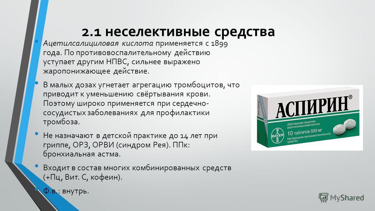 2.1 неселективные средства Ацетилсалициловая кислота применяется с 1899 года. По противовоспалительному действию уступает другим НПВС, сильнее выражено жаропонижающее действие. В малых дозах угнетает агрегацию тромбоцитов, что приводит к уменьшению с