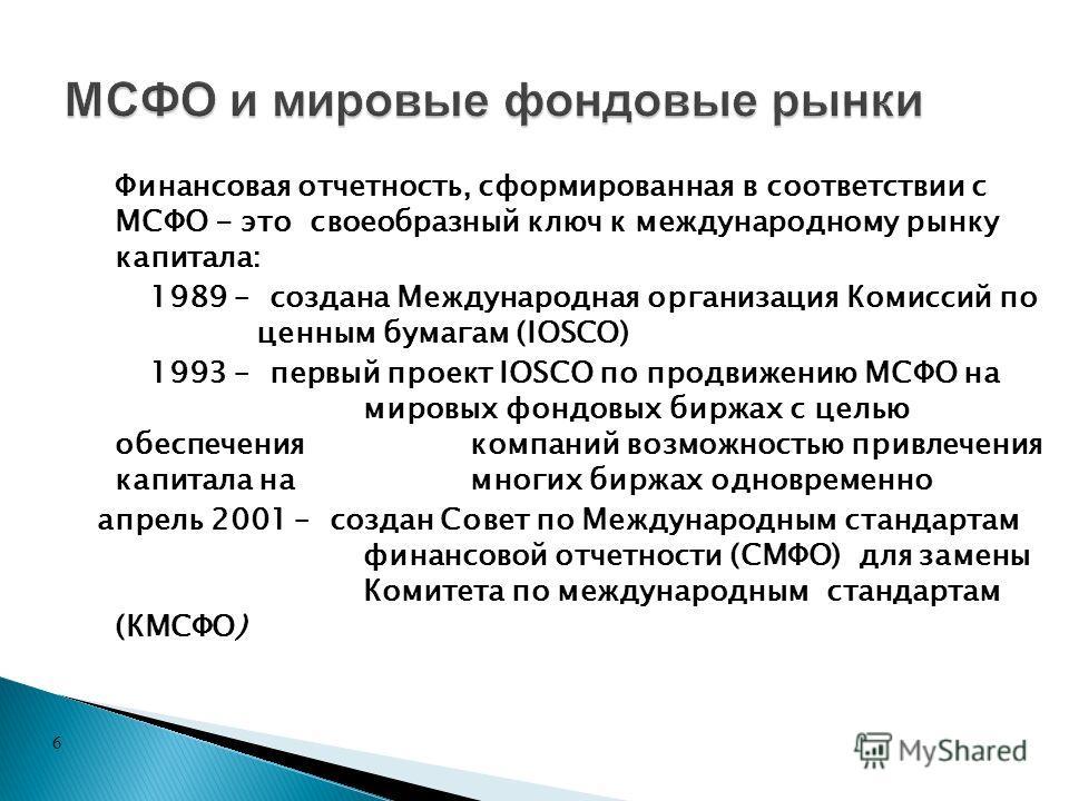 6 Финансовая отчетность, сформированная в соответствии с МСФО - это своеобразный ключ к международному рынку капитала: 1989 – создана Международная организация Комиссий по ценным бумагам (IOSCO) 1993 – первый проект IOSCO по продвижению МСФО на миров