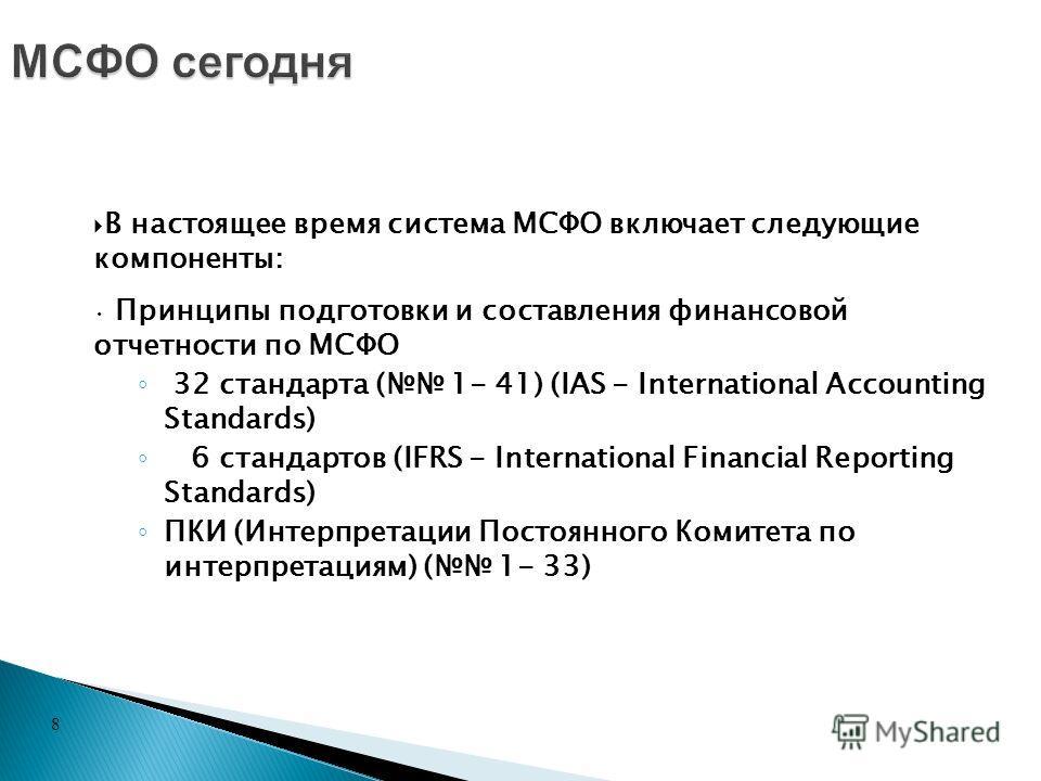 8 В настоящее время система МСФО включает следующие компоненты: Принципы подготовки и составления финансовой отчетности по МСФО 32 стандарта ( 1- 41) (IAS - International Accounting Standards) 6 стандартов (IFRS - International Financial Reporting St