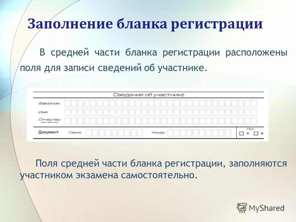 Заполнение бланка регистрации В средней части бланка регистрации расположены поля для записи сведений об участнике. Поля средней части бланка регистрации, заполняются участником экзамена самостоятельно.
