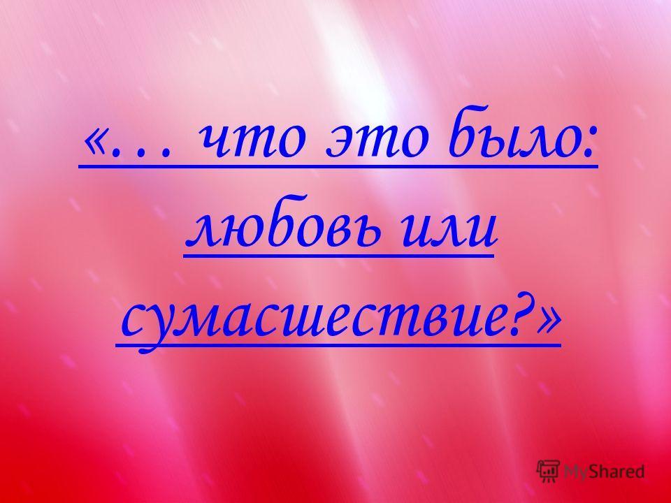 «… что это было: любовь или сумасшествие?»