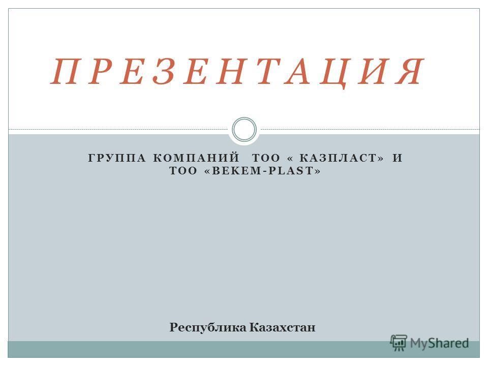 ГРУППА КОМПАНИЙ ТОО « КАЗПЛАСТ» И ТОО «BEKEM-PLAST» П Р Е З Е Н Т А Ц И Я Республика Казахстан