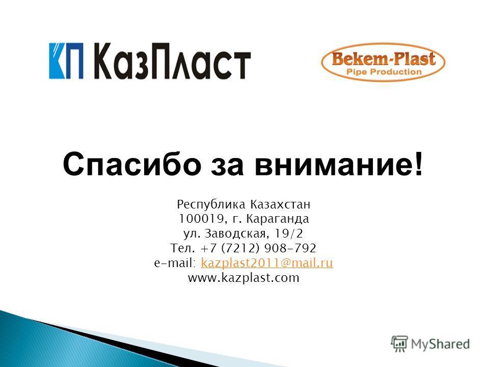 Спасибо за внимание! Республика Казахстан 100019, г. Караганда ул. Заводская, 19/2 Тел. +7 (7212) 908-792 e-mail: kazplast2011@mail.rukazplast2011@mail.ru www.kazplast.com