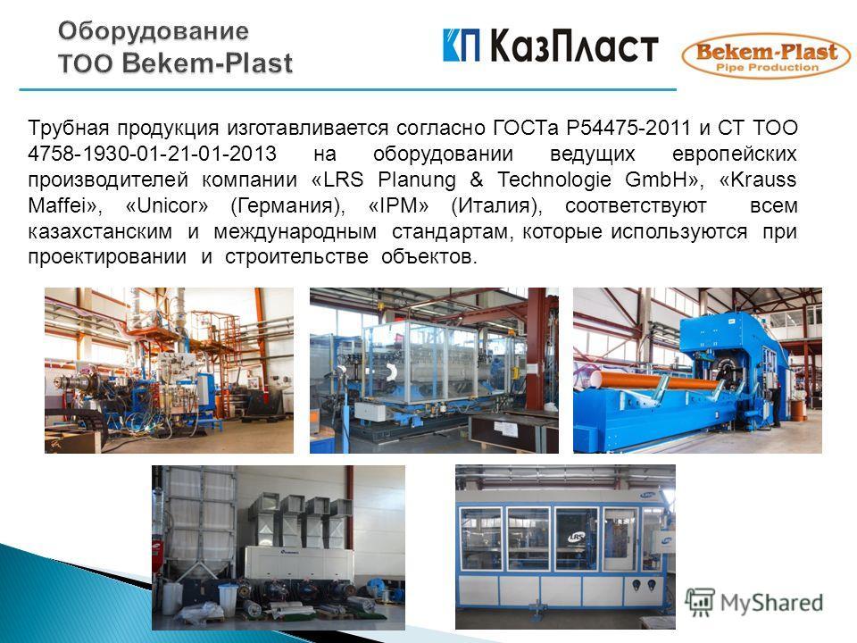 Трубная продукция изготавливается согласно ГОСТа Р54475-2011 и СТ ТОО 4758-1930-01-21-01-2013 на оборудовании ведущих европейских производителей компании «LRS Planung & Technologie GmbH», «Krauss Maffei», «Unicor» (Германия), «IPM» (Италия), соответс