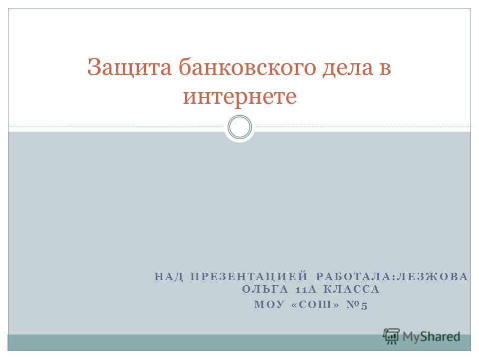 НАД ПРЕЗЕНТАЦИЕЙ РАБОТАЛА:ЛЕЗЖОВА ОЛЬГА 11А КЛАССА МОУ «СОШ» 5 Защита банковского дела в интернете
