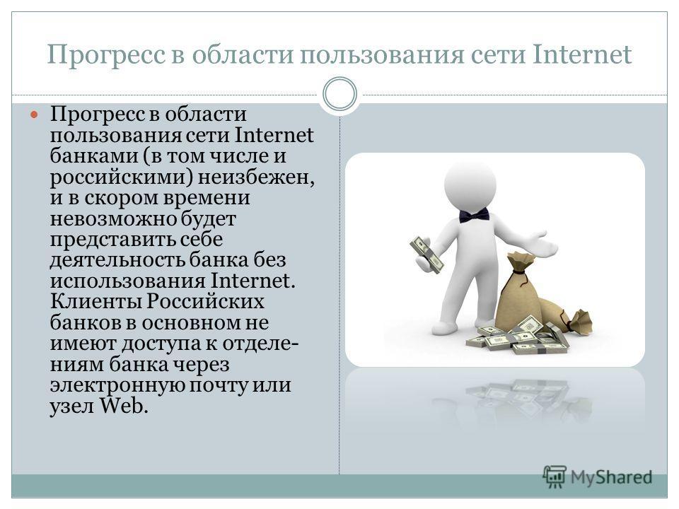 Прогресс в области пользования сети Internet Прогресс в области пользования сети Internet банками (в том числе и российскими) неизбежен, и в скором времени невозможно будет представить себе деятельность банка без использования Internet. Клиенты Росси