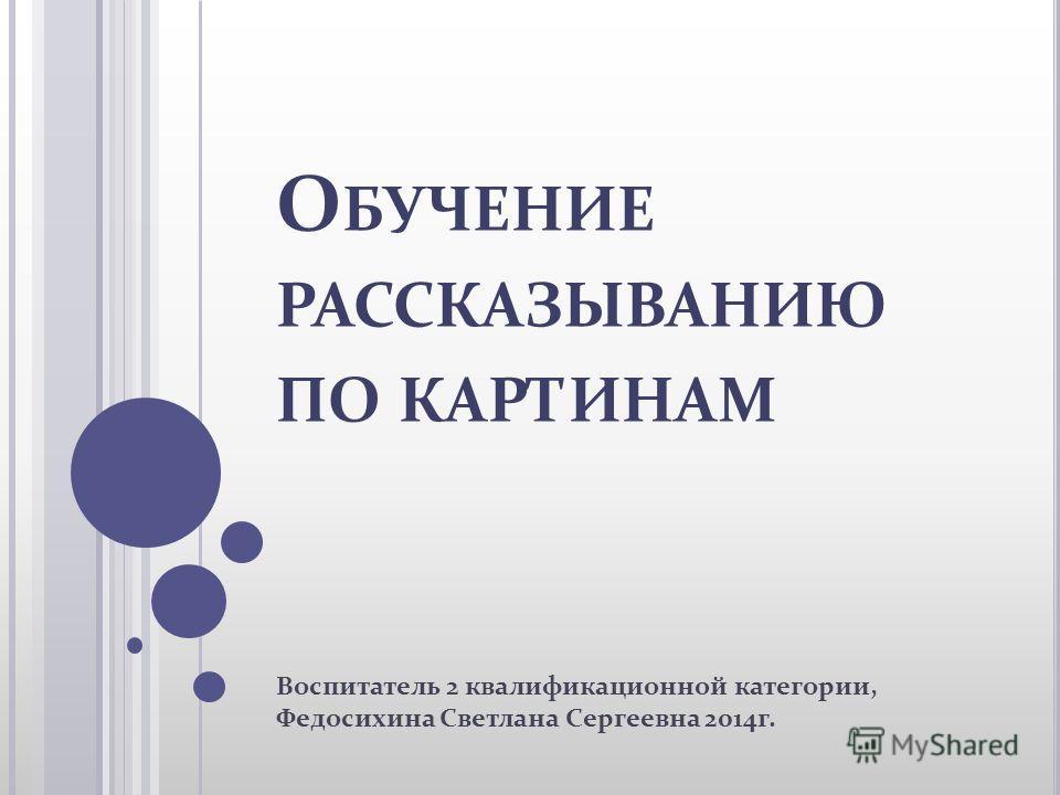 О БУЧЕНИЕ РАССКАЗЫВАНИЮ ПО КАРТИНАМ Воспитатель 2 квалификационной категории, Федосихина Светлана Сергеевна 2014 г.