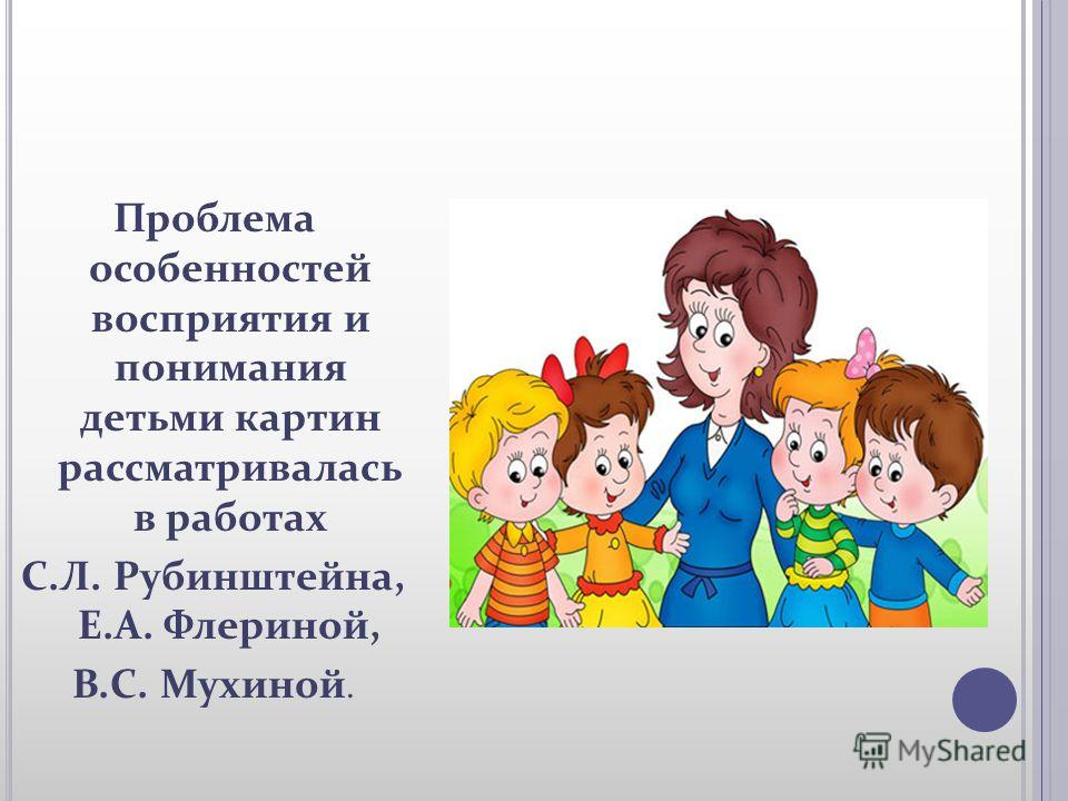 Проблема особенностей восприятия и понимания детьми картин рассматривалась в работах С.Л. Рубинштейна, Е.А. Флериной, В.С. Мухиной.
