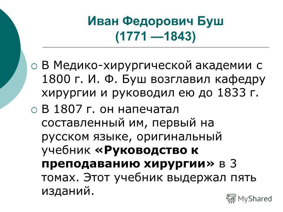 Иван Федорович Буш (1771 1843) В Медико-хирургической академии с 1800 г. И. Ф. Буш возглавил кафедру хирургии и руководил ею до 1833 г. В 1807 г. он напечатал составленный им, первый на русском языке, оригинальный учебник «Руководство к преподаванию