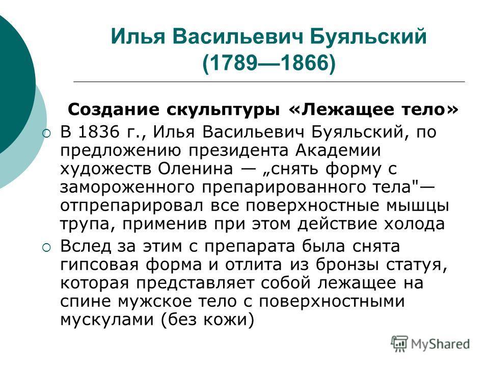 Илья Васильевич Буяльский (17891866) Создание скульптуры «Лежащее тело» В 1836 г., Илья Васильевич Буяльский, по предложению президента Академии художеств Оленина снять форму с замороженного препарированного тела