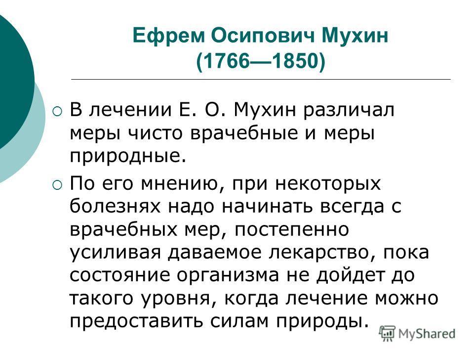 Ефрем Осипович Мухин (17661850) В лечении Е. О. Мухин различал меры чисто врачебные и меры природные. По его мнению, при некоторых болезнях надо начинать всегда с врачебных мер, постепенно усиливая даваемое лекарство, пока состояние организма не дойд