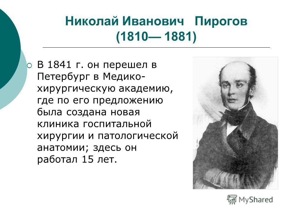 Николай Иванович Пирогов (1810 1881) В 1841 г. он перешел в Петербург в Медико- хирургическую академию, где по его предложению была создана новая клиника госпитальной хирургии и патологической анатомии; здесь он работал 15 лет.