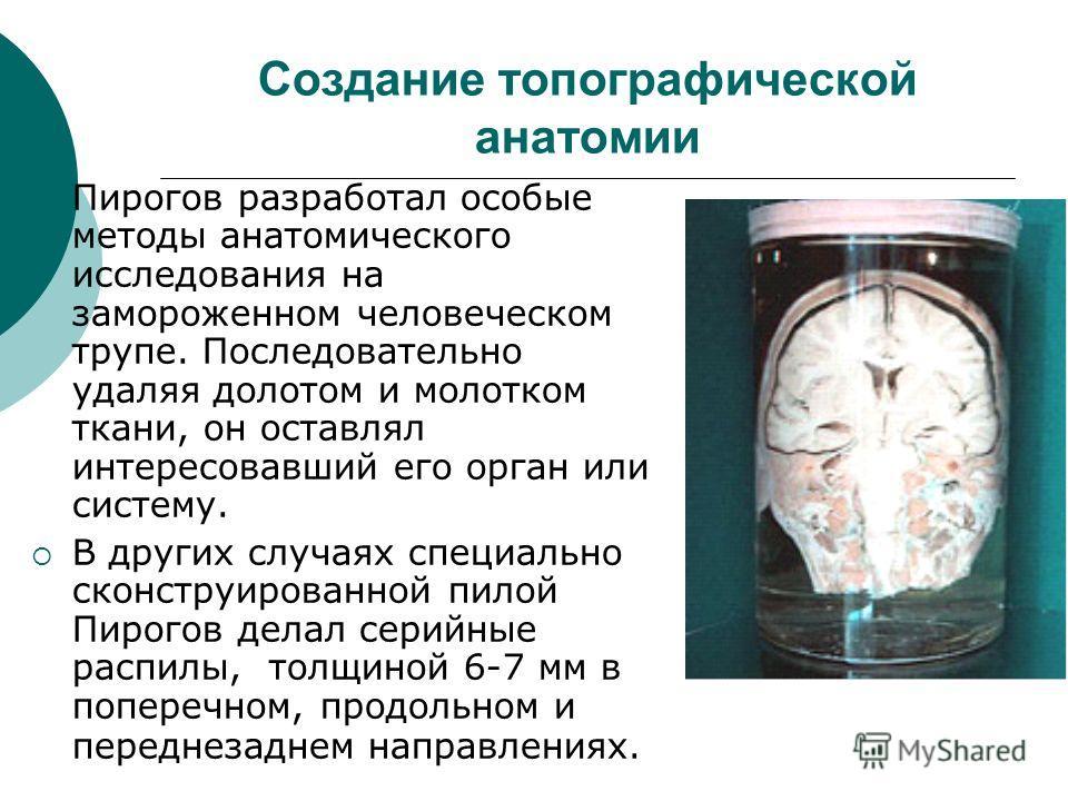 Создание топографической анатомии Пирогов разработал особые методы анатомического исследования на замороженном человеческом трупе. Последовательно удаляя долотом и молотком ткани, он оставлял интересовавший его орган или систему. В других случаях спе